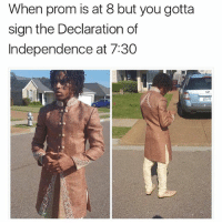 Prom is this weekend for most you guys have fun after party everybody get laid get drunk enjoy yourself 👏 ⬇️⬇️⬇️ Follow @icecoldsavage for more: When prom is at 8 but you gotta  sign the Declaration of  Independence at 7:30 Prom is this weekend for most you guys have fun after party everybody get laid get drunk enjoy yourself 👏 ⬇️⬇️⬇️ Follow @icecoldsavage for more