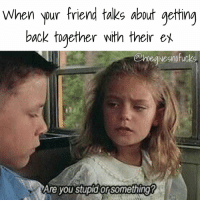WHAT IS WRONG WITH YOU?!: When pur friend taks about getting  back together with their ex  @nvegivesnofuck  Are you stupid orsomethingr WHAT IS WRONG WITH YOU?!