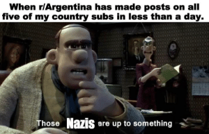 Argentina, Dank Memes, and Day: When r/Argentina has made posts on all  five of my country subs in less than a day.  Those Nazis are up to something Luv U Argentina