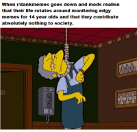 <p>M U C K F O D S</p>: When r/dankmemes goes down and mods realise  that their life rotates around monitering edgy  memes for 14 year olds and that they contribute  absolutely nothing to society. <p>M U C K F O D S</p>