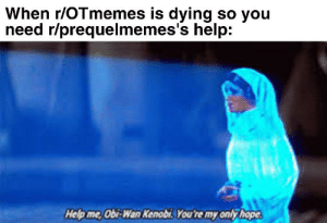 Don't let it die in new: When r/OTmemes is dying so you  need r/prequelmemes's help:  Help me Obi-Wan Kenobi You're my only hope Don't let it die in new