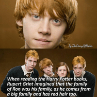 Rupert before or after? 💖 Comment '😍' if you knew this fact and '😮' if you didn't. • Potterheads⚡count: 102,886: When reading the Harry Potter books,  Rupert Grint imagined that the family  of Ron was his family, as he comes from  a big family and has red hair too. Rupert before or after? 💖 Comment '😍' if you knew this fact and '😮' if you didn't. • Potterheads⚡count: 102,886