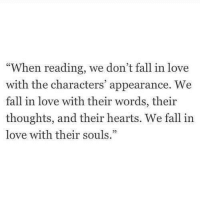 "Fall, Love, and Hearts: ""When reading, we don't fall in love  with the characters' appearance. We  fall in love with their words, their  thoughts, and their hearts. We fall in  love with their souls."""