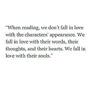 "appearance: ""When reading, we don't fall in love  with the characters' appearance. We  fall in love with their words, their  thoughts, and their hearts. We fall in  love th their souls.*"