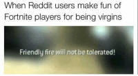 Fire, Reddit, and Irl: When Reddit users make fun of  Fortnite players for being virgins  Friendly fire will not be tolerated! me_irl