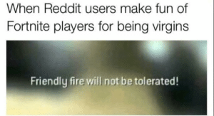 Dank, Fire, and Memes: When Reddit users make fun of  Fortnite players for being virgins  Friendly fire will not be tolerated! me_irl by NotNoble MORE MEMES