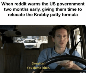 Bitch, Dumb, and Reddit: When reddit warns the US governnment  two months early, giving them time to  relocate the Krabby patty formula  [laughter]  You dumb bitch. We've been quite possibly bamboozled