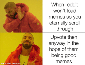 I got bad internet: When reddit  won't load  memes sO you  eternally scroll  through  Upvote then  anyway in the  hope of them  being good  memes  made with mematic I got bad internet