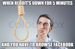 It was a long 5 minutes: WHEN REDDIT'S DOWN FOR 5 MINUTES  Colou ox  AND YOU HAVE TO BROWSE FACEBOOK  imgflip.com It was a long 5 minutes
