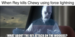 So that happened...: When Rey kills Chewy using force lightning  WHAT ABOUT THE REY ATTACK ON THE WOOKIEE?  imgflip.com So that happened...