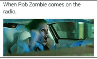 rob zombie: When Rob Zombie comes on the  radio
