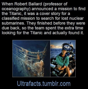 Club, Titanic, and Tumblr: When Robert Ballard (professor of  oceanography) announced a mission to find  the Titanic, it was a cover story for a  classified mission to search for lost nuclear  submarines. They finished before they were  due back, so the team spent the extra time  looking for the Titanic and actually found it.  Ultrafacts.tumblr.com laughoutloud-club:  Top of the iceberg