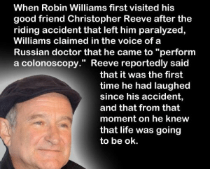 """https://t.co/i4MWwgE4do: When Robin Williams first visited his  good friend Christopher Reeve after the  riding accident that left him paralyzed,  Williams claimed in the voice of a  Russian doctor that he came to """"perform  a colonoscopy."""" Reeve reportedly said  that it was the first  time he had laughed  since his accident,  and that from that  moment on he knew  that life was going  to be ok. https://t.co/i4MWwgE4do"""