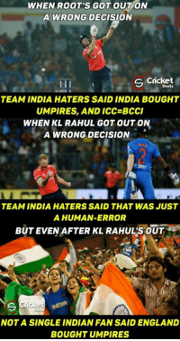 Indian Fans 😎💪 Most sensible fans 💟💟: WHEN ROOT'S GOT OUT ON  A WRONG DECISION  S Cricket  iTi  TEAM INDIA HATERS SAID INDIA BOUGHT  UMPIRES, AND ICC BCCI  WHEN KL RAHUL GOT OUT ON  A WRONG DECISION  TEAM INDIA HATERS SAID THAT WAS JUST  A HUMAN-ERROR  BUT EVEN AFTER KL RAHUL'S OUT  Cricke  NOTA SINGLE INDIAN FANSAID ENGLAND  BOUGHT UMPIRES Indian Fans 😎💪 Most sensible fans 💟💟