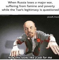 ww1 worldwars russianrevolution 1917 vladmirlenin lenin: When Russia loses a major war,  suffering from famine and poverty  while the Tsar's legitimacy is questioned  @south brtaxit  Now this looks like a job for me ww1 worldwars russianrevolution 1917 vladmirlenin lenin