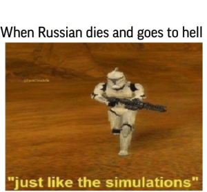 "*Heavy rock music starts playing *: When Russian dies and goes to hell  @DankChinchilla  ""just like the simulations *Heavy rock music starts playing *"
