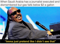 "Memes, Saudi Arabia, and 🤖: When Saudi Arabia has a journalist executed and  dismembered but gas falls below $2 a gallon  @oafnation actual  ""Imma just pretend like I didn't see that"" Just enough for the citttaaayyyyyyyyy 😎😎😎😎😎😎"