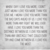 Tag him/her :D <3: WHEN SAY l LOVE YOU MORE, l DONT  JUST MEAN l LOVE YOU MORE THAN YOU  LOVE ME l MEAN I LOVE YOU MORE THAN  THE BAD DAYS AHEAD OF US, I LOVE YOU  MORE THAN ANY FIGHT WE WILL EVER  HAVE, I LOVE YOU MORE THAN THE  DISTANCE BETWEEN US, l LOVE YOU MORE  THAN ANY OBSTACLE THAT COULD EVER  TRY AND COME BETWEEN US. LOVE YOU  THE MOST Tag him/her :D <3