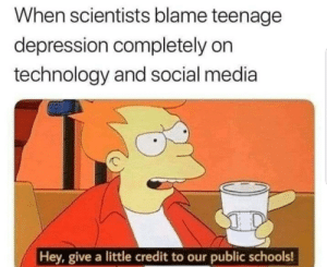 Dank, Memes, and Social Media: When scientists blame teenagee  depression completely on  technology and social media  0  Hey, give a little credit to our public schools! Give credit where credit is due by Kiko-mom MORE MEMES