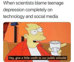 Social Media, Depression, and Technology: When scientists blame teenagee  depression completely on  technology and social media  Hey, give a little credit to our public schools!