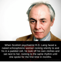 Clothes, Facts, and Memes: When Scottish psychiatrist R.D. Laing faced a  naked schizophrenic woman rocking silently to and  fro in a padded cell, he took off his own clothes and  sat next to her, rocking to the same rhythm until  she spoke for the first time in months.  fb.com/facts weird
