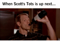 Every Time: When Scott's Tots is up next.  .. Every Time