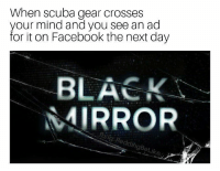 "<p>Get out of my head! via /r/memes <a href=""http://ift.tt/2F0wHY2"">http://ift.tt/2F0wHY2</a></p>: When scuba gear crosses  your mind and you see an ad  for it on Facebook the next day  BLACK  MIRROR  rblig: ReddingBeLi <p>Get out of my head! via /r/memes <a href=""http://ift.tt/2F0wHY2"">http://ift.tt/2F0wHY2</a></p>"