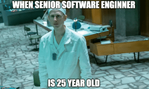 Old, 25 Year Old, and Software: WHEN SENIOR SOFTWARE ENGINNER  IS 25 YEAR OLD  imgflip.com When senior software engineer is 25 year old [Chernobyl]
