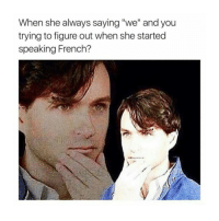 """oui oui baguette hon hon hon petit merde xd: When she always saying """"we"""" and you  trying to figure out when she started  speaking French? oui oui baguette hon hon hon petit merde xd"""