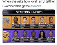 Knicks Nation fans be like...: When she asks how loyal I am, I tell her  I watched this game #knicks  STARTING LINEUPS  GRLLOWAY SHVED  CENTER  FORWARD  FORWRRD  KER  ORDEN  CLARKSON |ELLINGTON | BLACK  JOHNSON  CENTER  FORWRRD Knicks Nation fans be like...