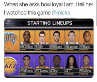 New York Knicks, Nba, and Game: When she asks how loyal l am, l tell her  I watched this game #knicks  STARTING LINEUPS  LANGSTON  GALLOWAY SHVED  CENTER  KER  WAYNE  HILL  FORWRRD  OHNSON  CENTER Me. KnicksTape