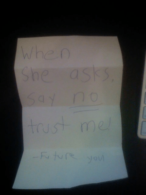 11 years ago a complete stranger threw this in my lap, then ran away.: When  She asks  Say no  trust me  -Fr ture yo 11 years ago a complete stranger threw this in my lap, then ran away.