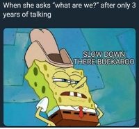 """Asks, Down, and She: When she asks """"what are we?"""" after only 3  years of talking  SLOW DOWN  THERE BUCKAROO"""