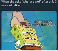 """Funny, Lmao, and Asks: When she asks """"what are we?"""" after only 3  years of talking  SLOW DOWN  THERE BUCKAROO Tag her lmao"""