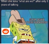 Be Like, Hoes, and Reddit: When  she  asks  what  are  we?  after  only  3  years of talking  SLOW DOWN  THERE BUCKAROO  stole this from reddit
