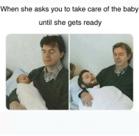 Shes still getting started: When she asks you to take care of the baby  until she gets ready Shes still getting started