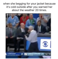 biiih: when she begging for your jacket because  it's cold outside after you warned her  about the weather 20 times.  @insta  comedy  6 KENTUCKY  25  N n NORTH CAROLINA 21 1st 10: biiih
