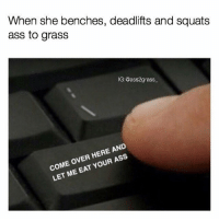 Ass, Come Over, and Gym: When she benches, deadlifts and squats  ass to grass  IG:@ass2grass  COME OVER HERE AND  LET ME EAT YOUR ASS 🍑🍴 @ass2grass_