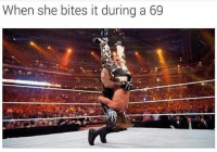 This is unacceptable.: When she bites it during a 69 This is unacceptable.