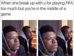 accurate : When she break up with u for playing FIFA  too much but you're in the middle of a  game accurate