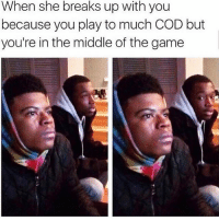 Memes, The Game, and Game: When she breaks up with you  because you play to much COD but  you're in the middle of the game You good bro?