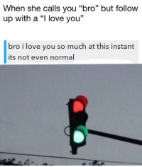 """I Love You Bro: When she calls you """"bro"""" but follow  up with a love you""""  bro i love you so much at this instant  its not even normal"""