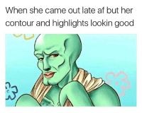 Squidward slays tbh: When she came out late af but her  contour and highlights lookin good Squidward slays tbh