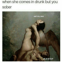 Eat My Ass: when she comes in drunk but you  sober  eat my ass  PLS STOP