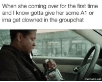 Time, Dank Memes, and Her: When she coming over for the first time  and I know gotta give her some A1 or  ima get clowned in the groupchat  mematic.net 😂😂