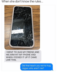 Phone, Dank Memes, and Hell: When she don't know the rules.  I WENT TO HUG MY FRIEND AND  HIS ARM HIT MY PHONE AND  WHEN I PICKED IT UP IT CAME  LIKR THIS  Did that teach you not to hug  niggas who aren't me? Oh Hell Naw.. 😐😐 SheGottaDie