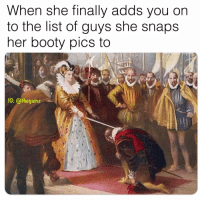 Booty, Memes, and Booty Pics: When she finally adds vou on  to the list of guys she snaps  her booty pics to  1G: @thegainz Mama I made it