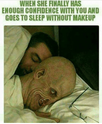 confide: WHEN SHE FINALLY HAS  ENOUGH CONFIDENCE WITH YOU AND  GOES TO SLEEP WITHOUT MAKEUP