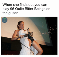 When she finds out you can  play 96 Quite Bitter Beings on  the guitar  Orn  fan  420