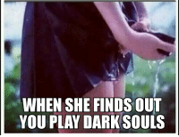 When she finds out you play Dark Souls: WHEN SHE FINDS  OUT  YOU PLAY DARK SOULS When she finds out you play Dark Souls